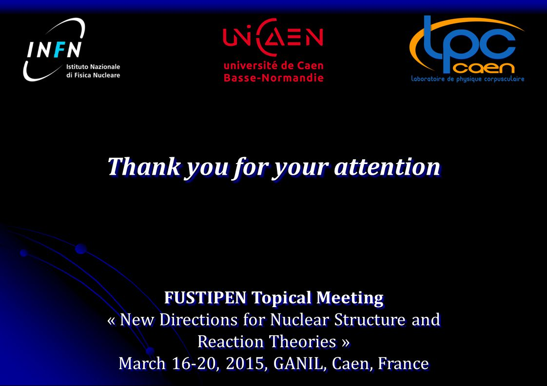 Thank you for your attention FUSTIPEN Topical Meeting « New Directions for Nuclear Structure and Reaction Theories » March 16-20, 2015, GANIL, Caen, France FUSTIPEN Topical Meeting « New Directions for Nuclear Structure and Reaction Theories » March 16-20, 2015, GANIL, Caen, France