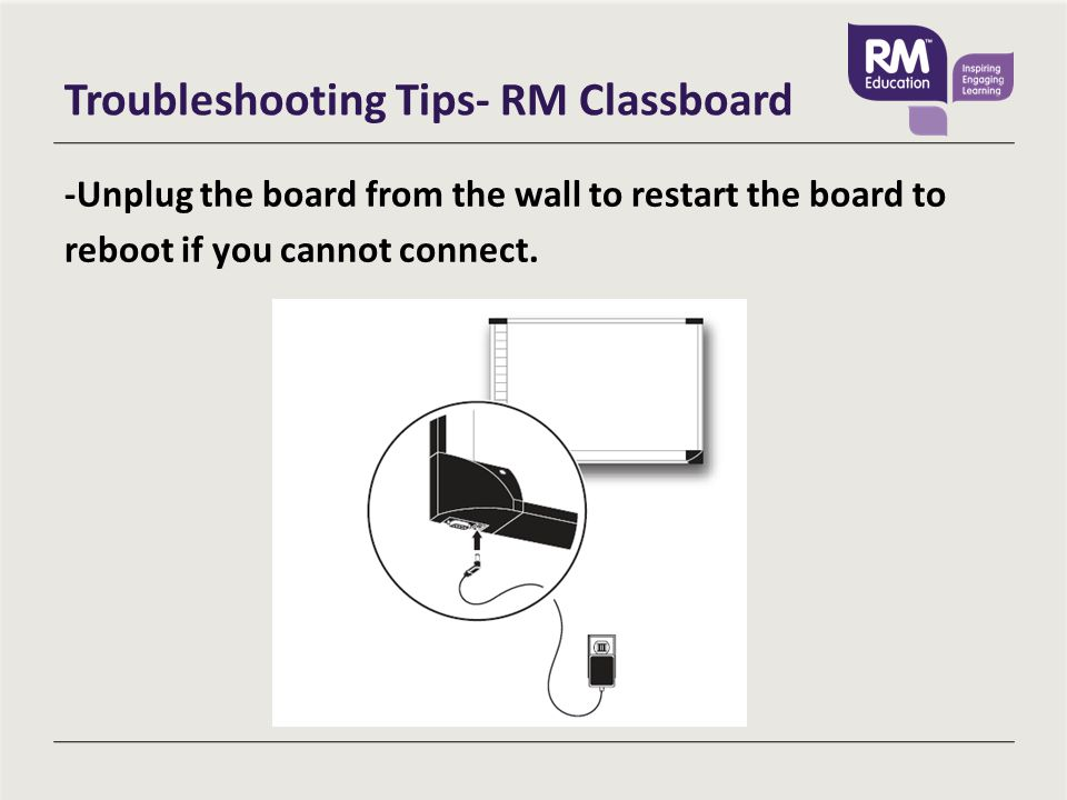 Troubleshooting Tips- RM Classboard -Unplug the board from the wall to restart the board to reboot if you cannot connect.