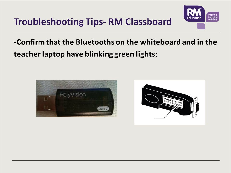 Troubleshooting Tips- RM Classboard -Confirm that the Bluetooths on the whiteboard and in the teacher laptop have blinking green lights: