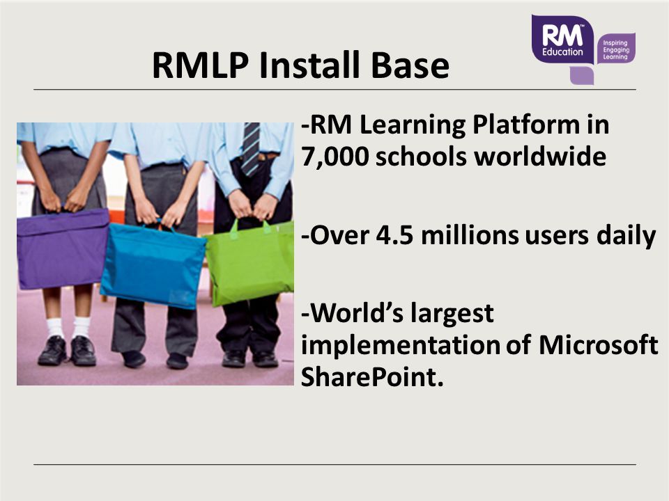 RMLP Install Base -RM Learning Platform in 7,000 schools worldwide -Over 4.5 millions users daily -World's largest implementation of Microsoft SharePoint.