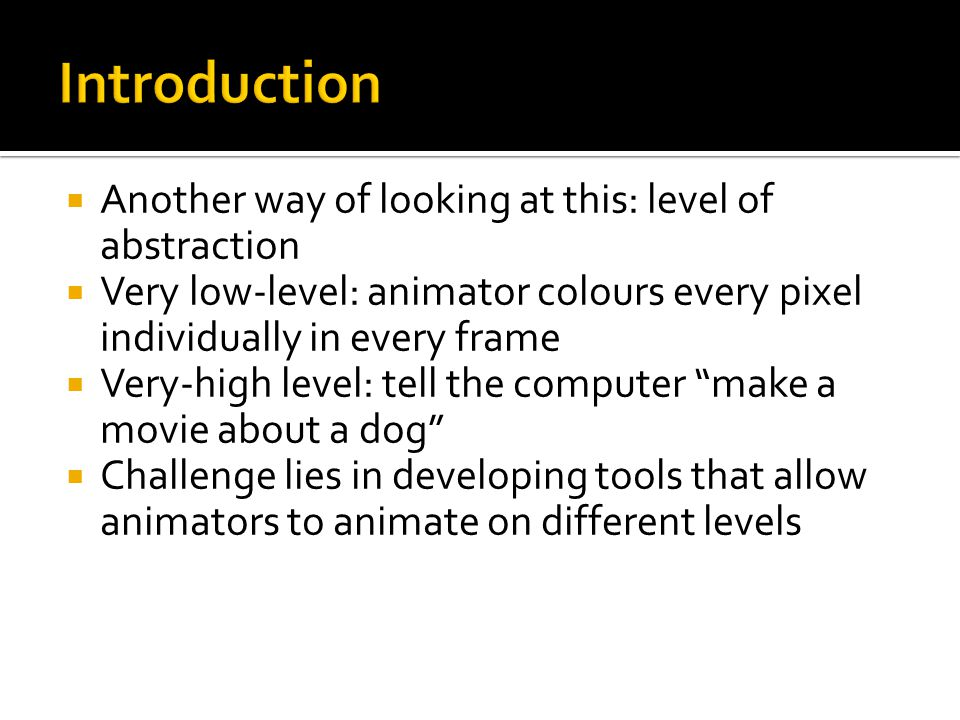  Another way of looking at this: level of abstraction  Very low-level: animator colours every pixel individually in every frame  Very-high level: tell the computer make a movie about a dog  Challenge lies in developing tools that allow animators to animate on different levels
