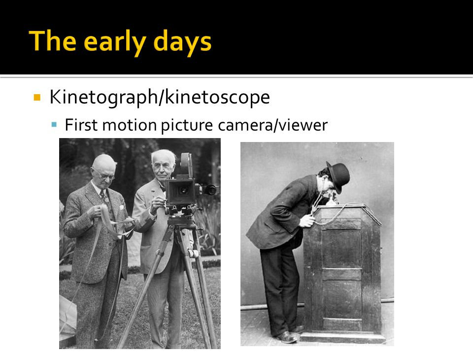  Kinetograph/kinetoscope  First motion picture camera/viewer