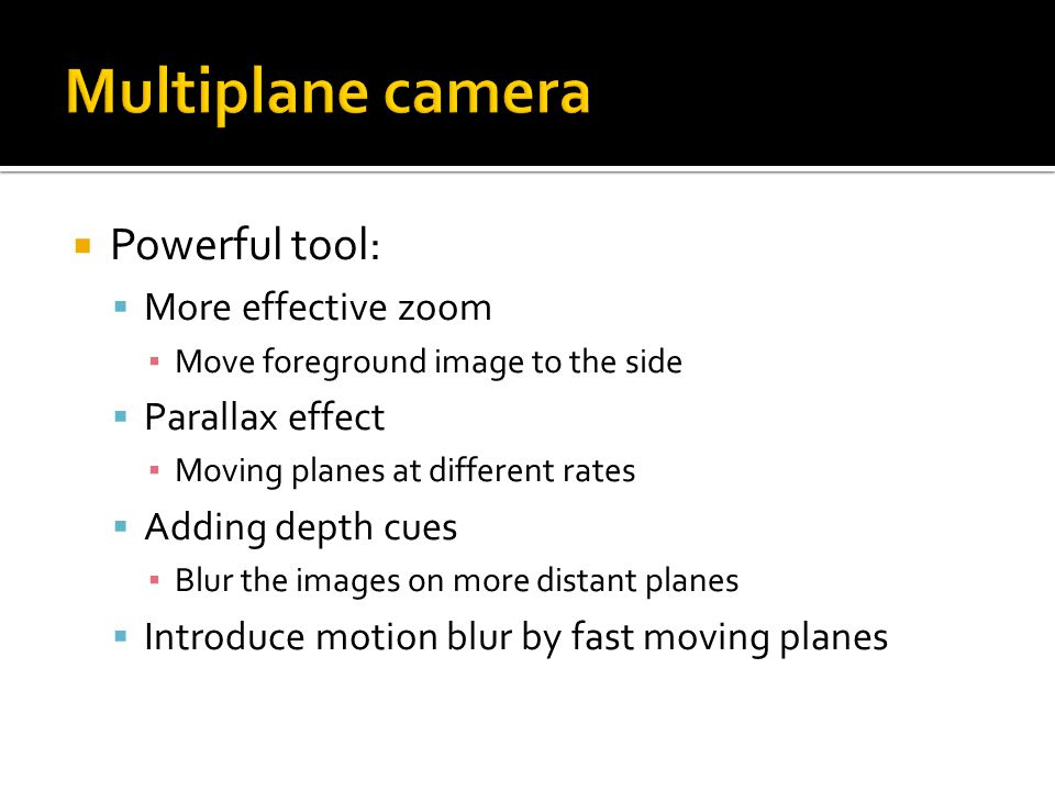  Powerful tool:  More effective zoom ▪ Move foreground image to the side  Parallax effect ▪ Moving planes at different rates  Adding depth cues ▪ Blur the images on more distant planes  Introduce motion blur by fast moving planes