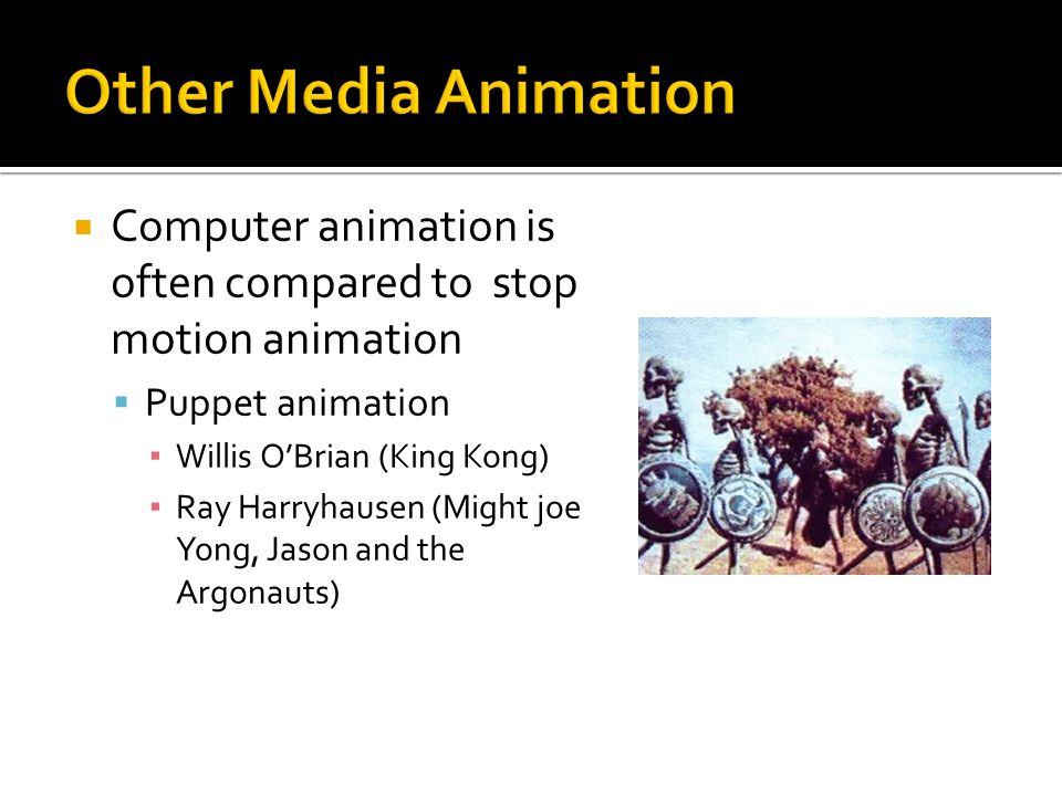  Computer animation is often compared to stop motion animation  Puppet animation ▪ Willis O'Brian (King Kong) ▪ Ray Harryhausen (Might joe Yong, Jason and the Argonauts)