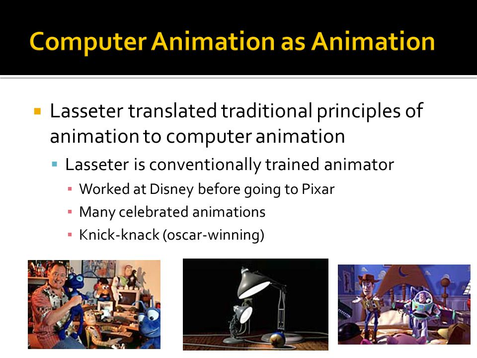  Lasseter translated traditional principles of animation to computer animation  Lasseter is conventionally trained animator ▪ Worked at Disney before going to Pixar ▪ Many celebrated animations ▪ Knick-knack (oscar-winning)