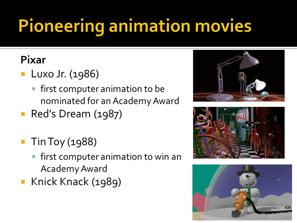 Pixar  Luxo Jr. (1986)  first computer animation to be nominated for an Academy Award  Red's Dream (1987)  Tin Toy (1988)  first computer animati
