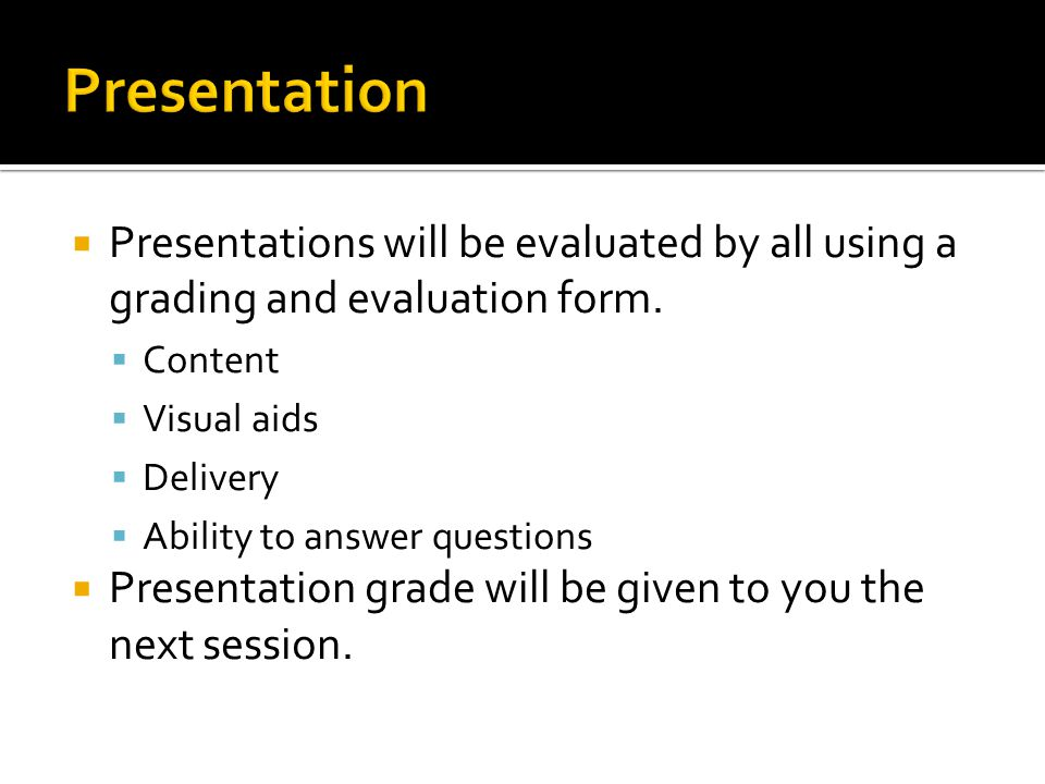  Presentations will be evaluated by all using a grading and evaluation form.