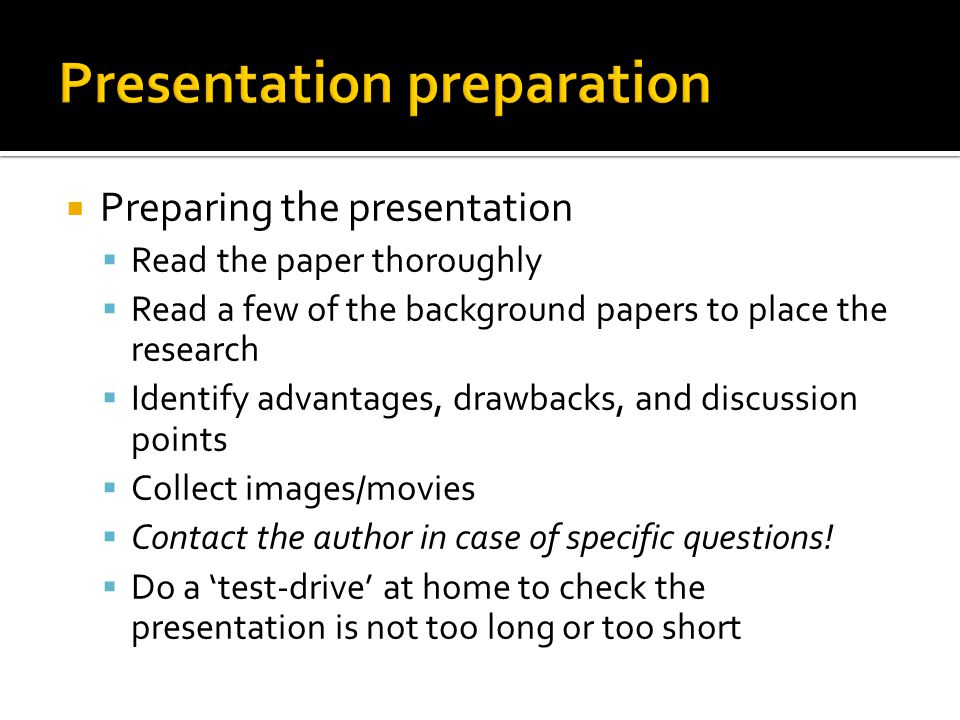  Preparing the presentation  Read the paper thoroughly  Read a few of the background papers to place the research  Identify advantages, drawbacks, and discussion points  Collect images/movies  Contact the author in case of specific questions.
