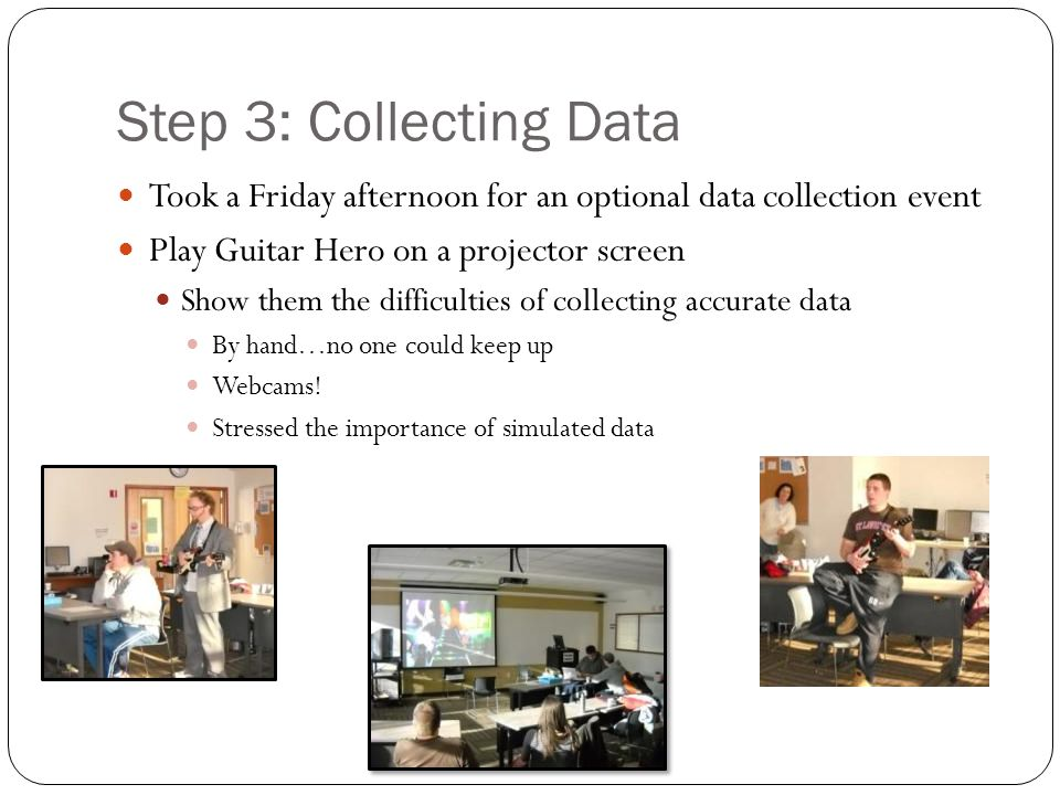 Step 3: Collecting Data Took a Friday afternoon for an optional data collection event Play Guitar Hero on a projector screen Show them the difficultie