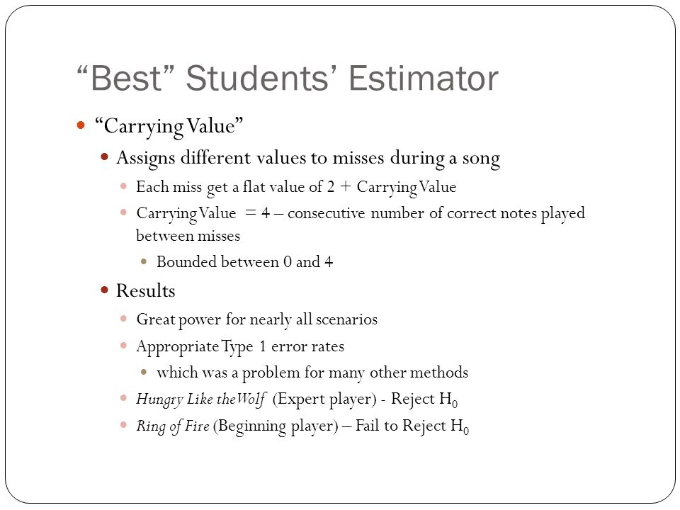 Best Students' Estimator Carrying Value Assigns different values to misses during a song Each miss get a flat value of 2 + Carrying Value Carrying Value = 4 – consecutive number of correct notes played between misses Bounded between 0 and 4 Results Great power for nearly all scenarios Appropriate Type 1 error rates which was a problem for many other methods Hungry Like the Wolf (Expert player) - Reject H 0 Ring of Fire (Beginning player) – Fail to Reject H 0