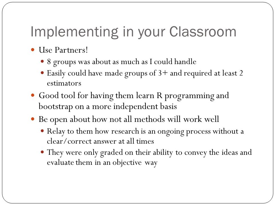Implementing in your Classroom Use Partners! 8 groups was about as much as I could handle Easily could have made groups of 3+ and required at least 2