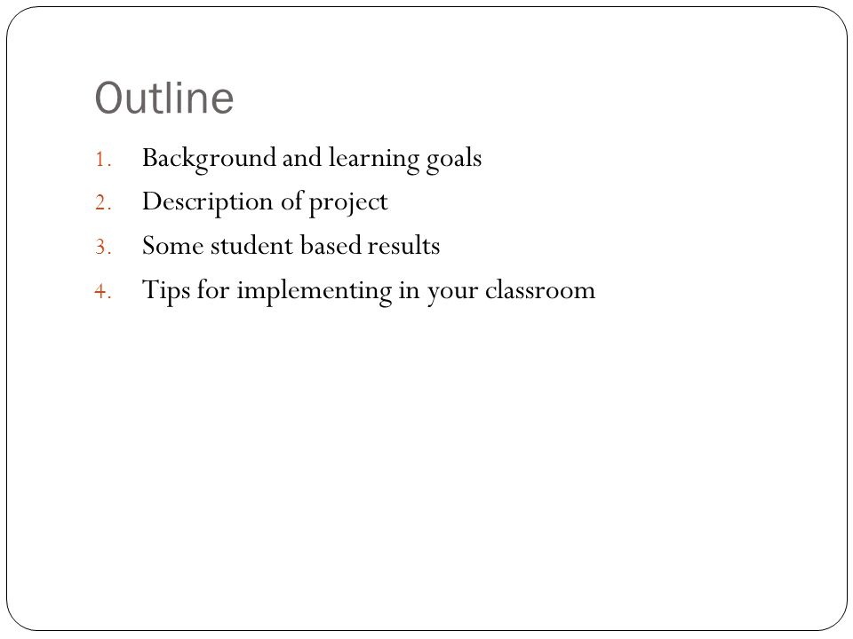 Outline 1. Background and learning goals 2. Description of project 3. Some student based results 4. Tips for implementing in your classroom