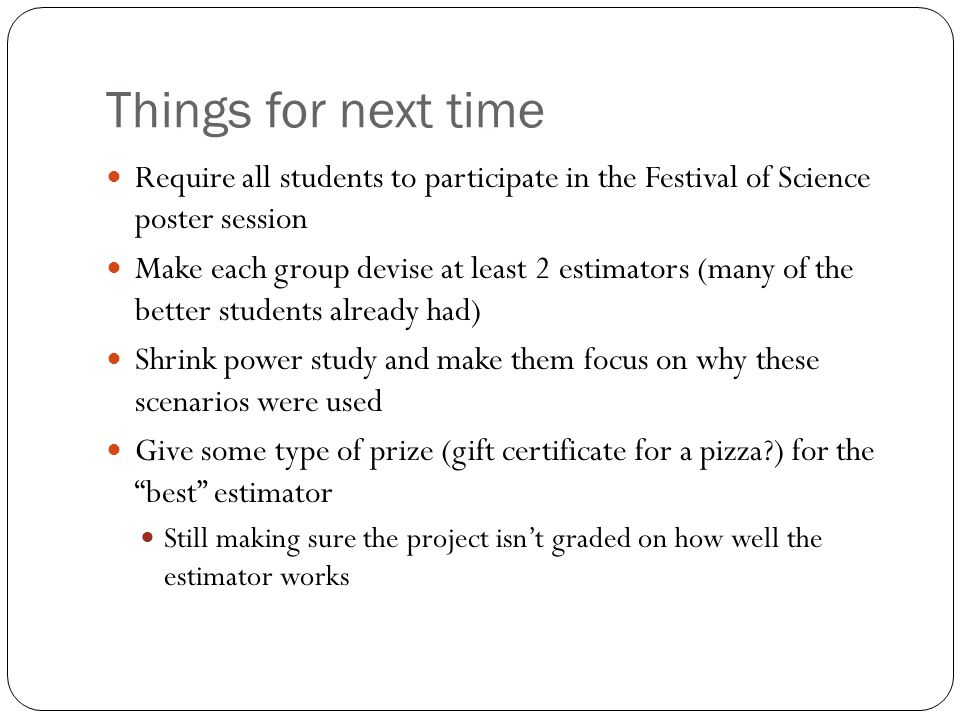 Things for next time Require all students to participate in the Festival of Science poster session Make each group devise at least 2 estimators (many of the better students already had) Shrink power study and make them focus on why these scenarios were used Give some type of prize (gift certificate for a pizza?) for the best estimator Still making sure the project isn't graded on how well the estimator works