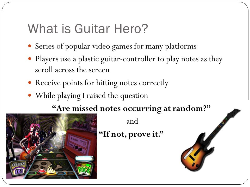 Series of popular video games for many platforms Players use a plastic guitar-controller to play notes as they scroll across the screen Receive points for hitting notes correctly While playing I raised the question Are missed notes occurring at random? and If not, prove it. What is Guitar Hero?