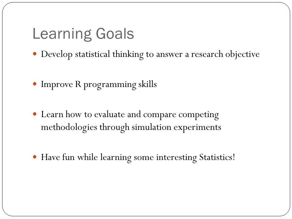 Learning Goals Develop statistical thinking to answer a research objective Improve R programming skills Learn how to evaluate and compare competing me