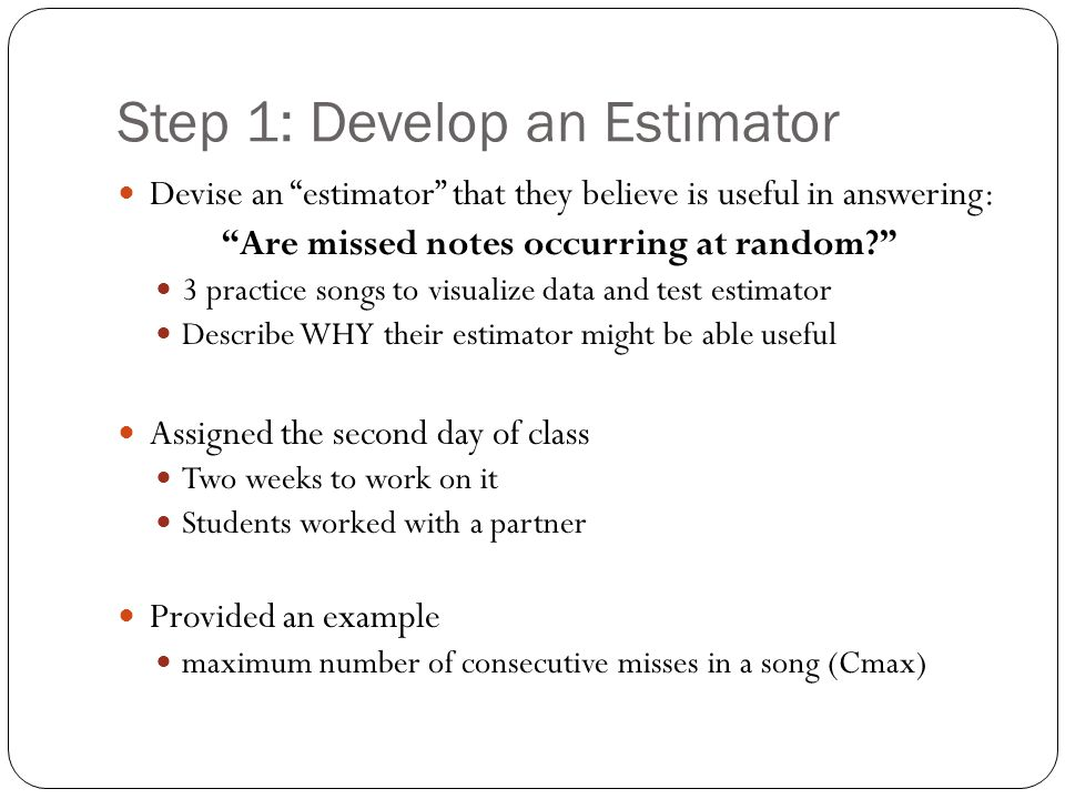 Step 1: Develop an Estimator Devise an estimator that they believe is useful in answering: Are missed notes occurring at random 3 practice songs to visualize data and test estimator Describe WHY their estimator might be able useful Assigned the second day of class Two weeks to work on it Students worked with a partner Provided an example maximum number of consecutive misses in a song (Cmax)