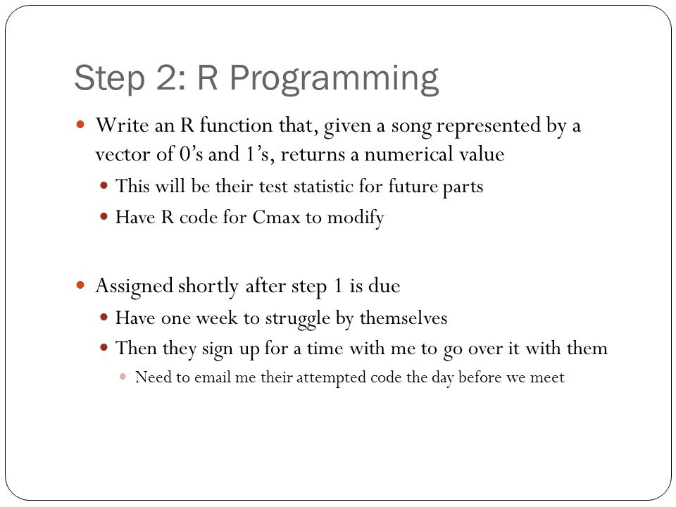 Step 2: R Programming Write an R function that, given a song represented by a vector of 0's and 1's, returns a numerical value This will be their test