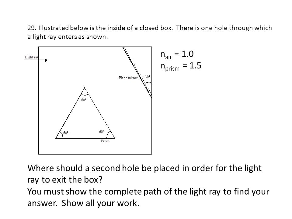 29. Illustrated below is the inside of a closed box. There is one hole through which a light ray enters as shown. n air = 1.0 n prism = 1.5 Where shou