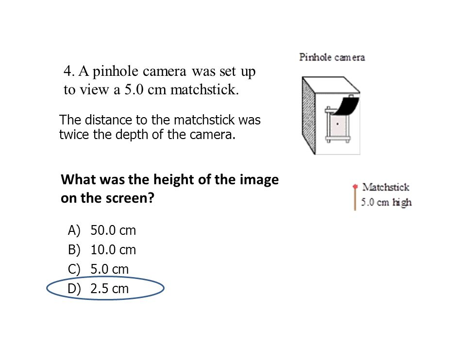 4. A pinhole camera was set up to view a 5.0 cm matchstick. The distance to the matchstick was twice the depth of the camera. What was the height of t