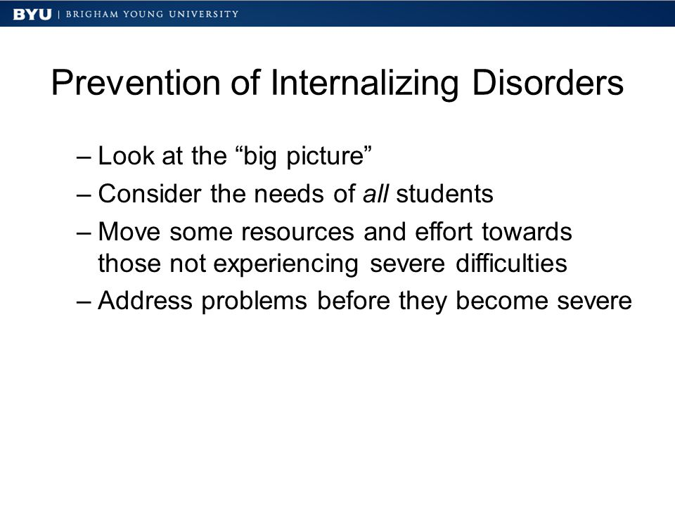 Prevention of Internalizing Disorders –Look at the big picture –Consider the needs of all students –Move some resources and effort towards those not experiencing severe difficulties –Address problems before they become severe