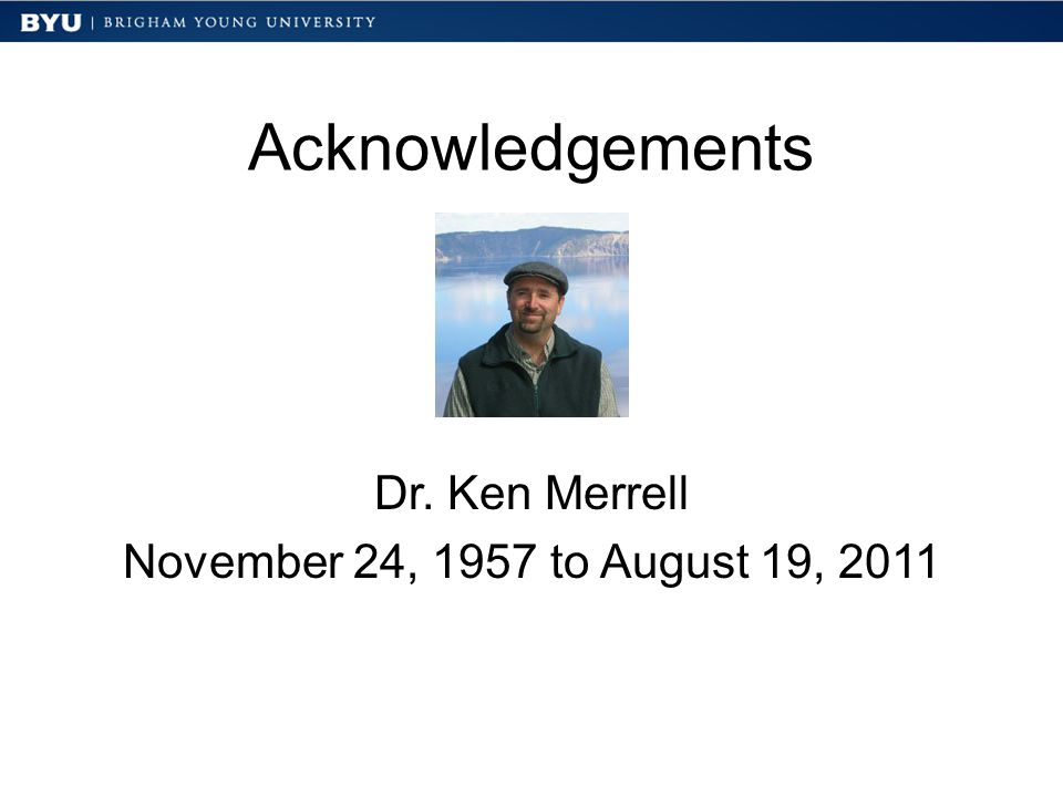 Acknowledgements Dr. Ken Merrell November 24, 1957 to August 19, 2011