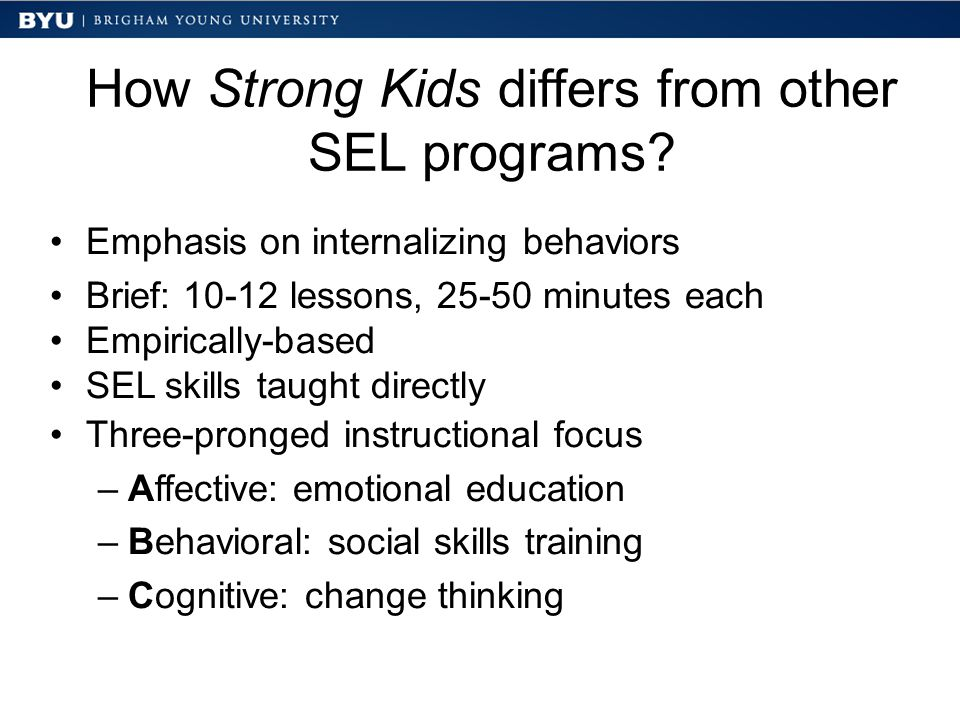 How Strong Kids differs from other SEL programs? Emphasis on internalizing behaviors Brief: 10-12 lessons, 25-50 minutes each Empirically-based SEL sk