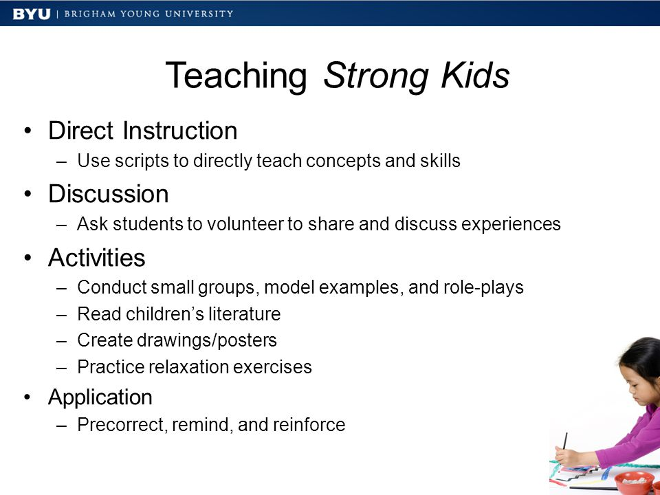 Teaching Strong Kids Direct Instruction –Use scripts to directly teach concepts and skills Discussion –Ask students to volunteer to share and discuss experiences Activities –Conduct small groups, model examples, and role-plays –Read children's literature –Create drawings/posters –Practice relaxation exercises Application –Precorrect, remind, and reinforce