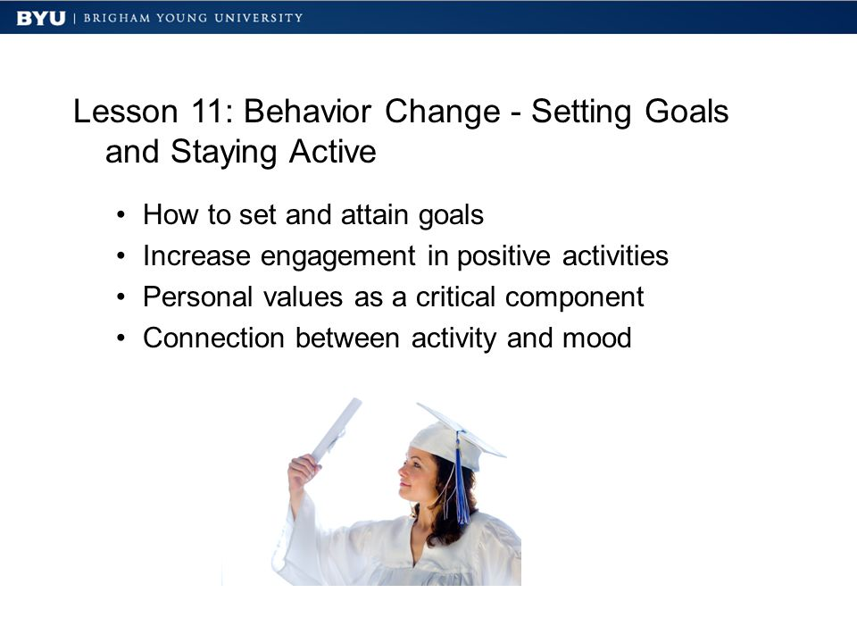 Lesson 11: Behavior Change - Setting Goals and Staying Active How to set and attain goals Increase engagement in positive activities Personal values as a critical component Connection between activity and mood