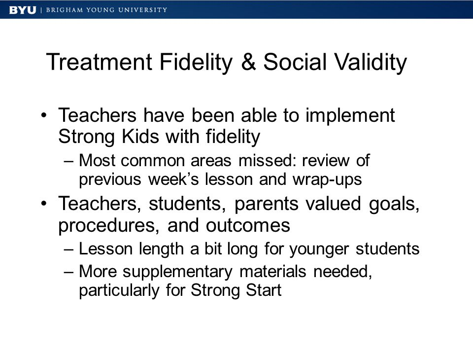 Treatment Fidelity & Social Validity Teachers have been able to implement Strong Kids with fidelity –Most common areas missed: review of previous week's lesson and wrap-ups Teachers, students, parents valued goals, procedures, and outcomes –Lesson length a bit long for younger students –More supplementary materials needed, particularly for Strong Start