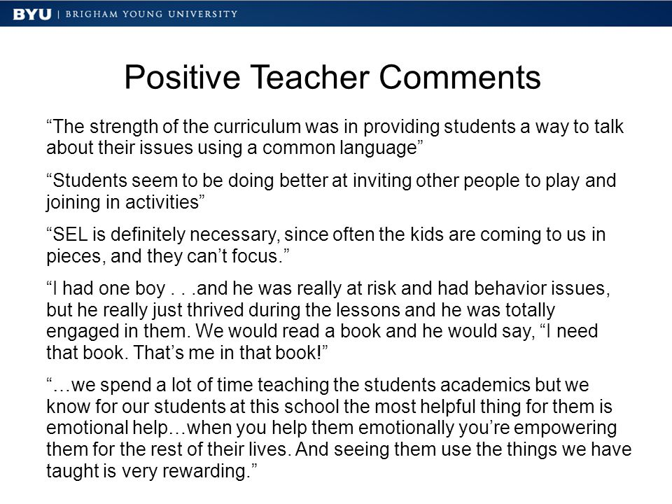 Positive Teacher Comments The strength of the curriculum was in providing students a way to talk about their issues using a common language Students seem to be doing better at inviting other people to play and joining in activities SEL is definitely necessary, since often the kids are coming to us in pieces, and they can't focus. I had one boy...and he was really at risk and had behavior issues, but he really just thrived during the lessons and he was totally engaged in them.