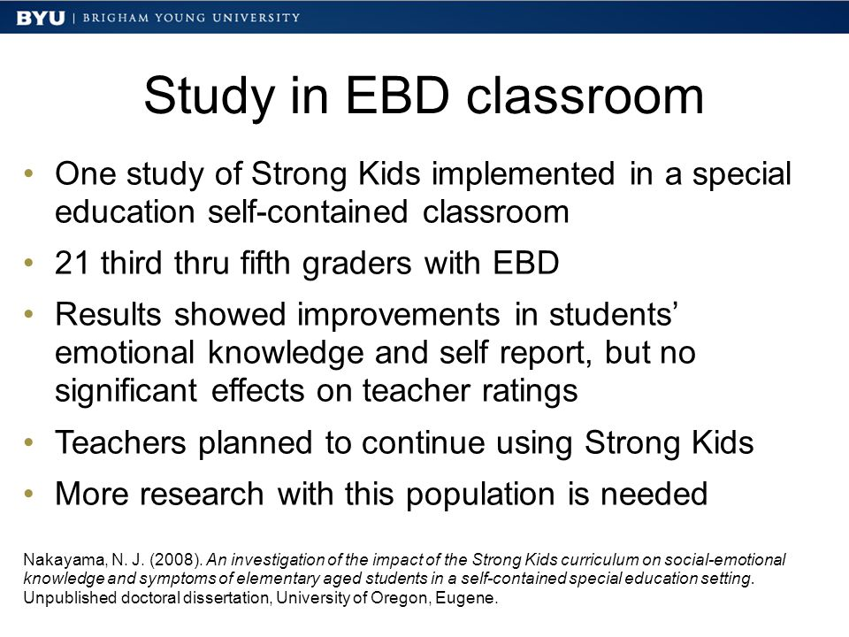 Study in EBD classroom One study of Strong Kids implemented in a special education self-contained classroom 21 third thru fifth graders with EBD Results showed improvements in students' emotional knowledge and self report, but no significant effects on teacher ratings Teachers planned to continue using Strong Kids More research with this population is needed Nakayama, N.