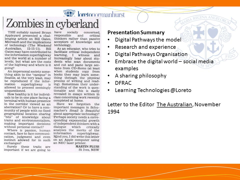 NTh Presentation Summary Digital Pathways the model Research and experience Digital Pathways Organisation Embrace the digital world – social media examples A sharing philosophy DFRAC Learning Technologies @Loreto Letter to the Editor The Australian, November 1994