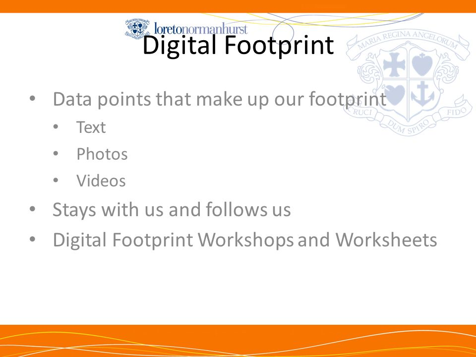 Digital Footprint Data points that make up our footprint Text Photos Videos Stays with us and follows us Digital Footprint Workshops and Worksheets