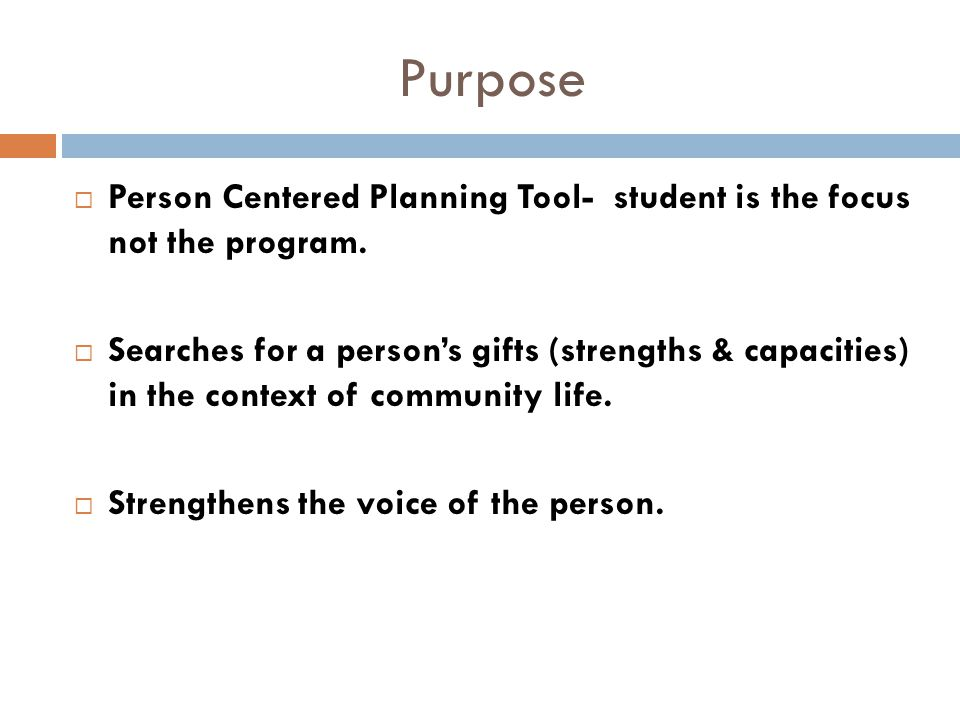 Purpose  Person Centered Planning Tool- student is the focus not the program.  Searches for a person's gifts (strengths & capacities) in the context