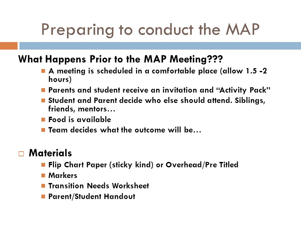 Preparing to conduct the MAP What Happens Prior to the MAP Meeting??? A meeting is scheduled in a comfortable place (allow 1.5 -2 hours) Parents and s
