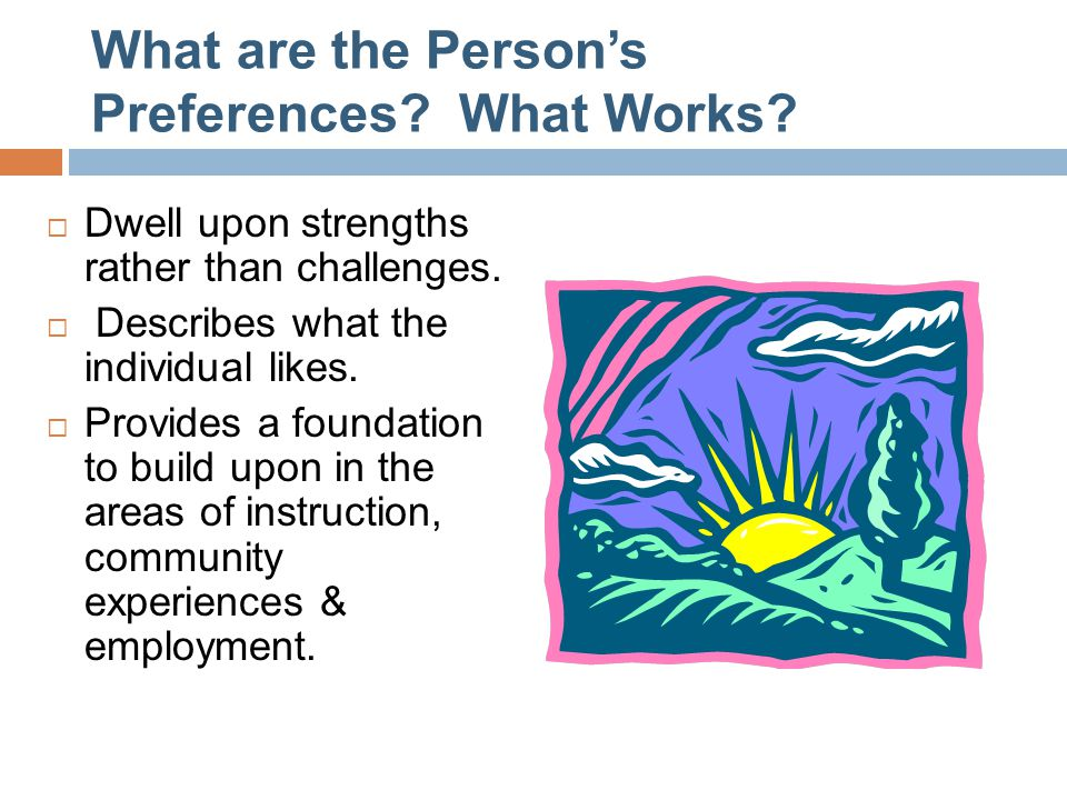 What are the Person's Preferences? What Works?  Dwell upon strengths rather than challenges.  Describes what the individual likes.  Provides a foun