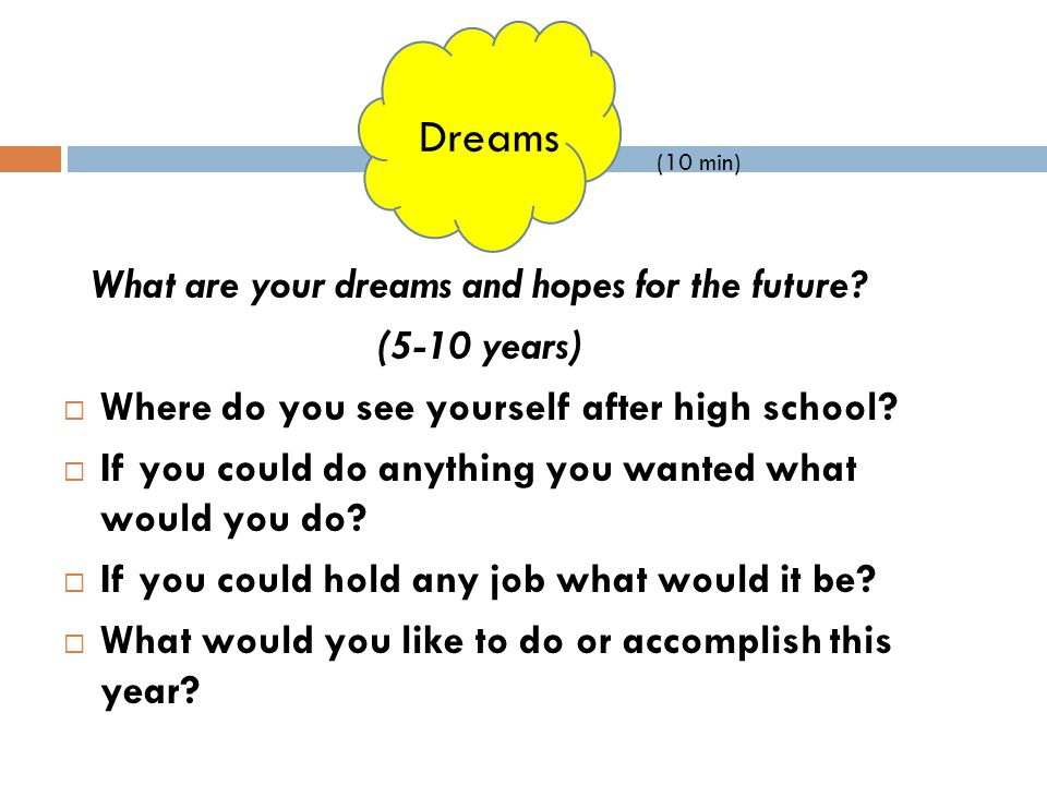 What are your dreams and hopes for the future? (5-10 years)  Where do you see yourself after high school?  If you could do anything you wanted what