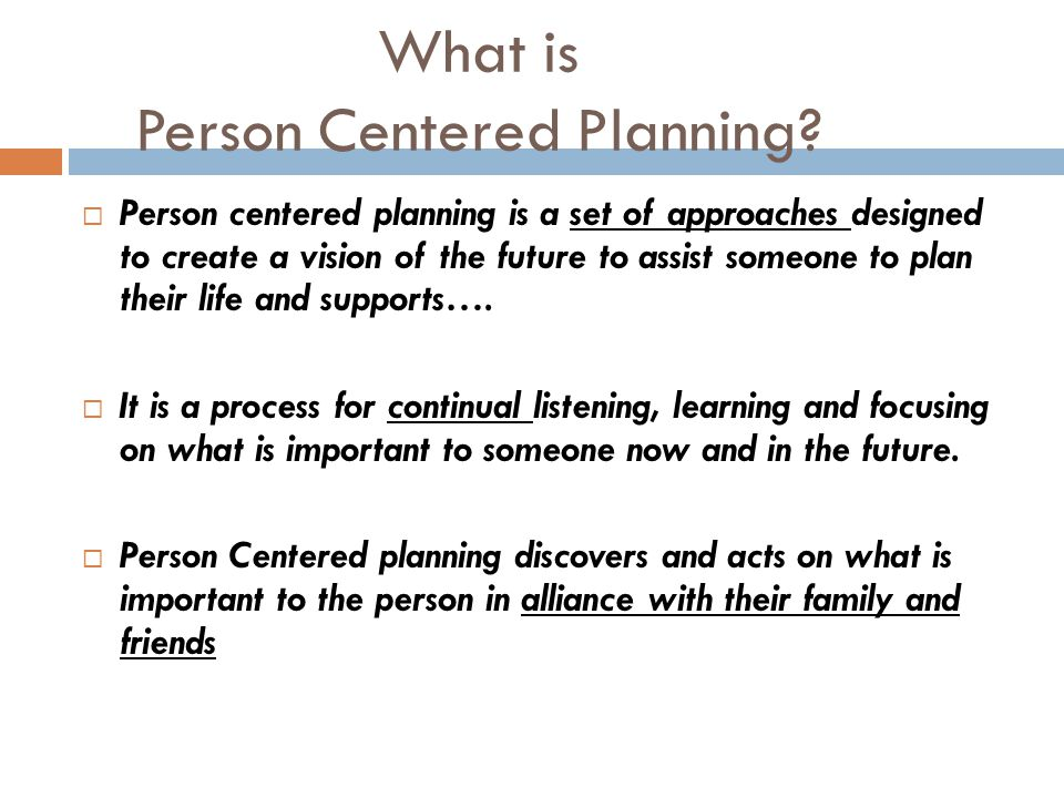 What is Person Centered Planning?  Person centered planning is a set of approaches designed to create a vision of the future to assist someone to pla