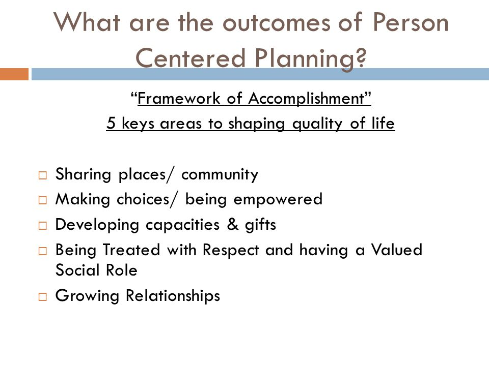 """What are the outcomes of Person Centered Planning? """"Framework of Accomplishment"""" 5 keys areas to shaping quality of life  Sharing places/ community """