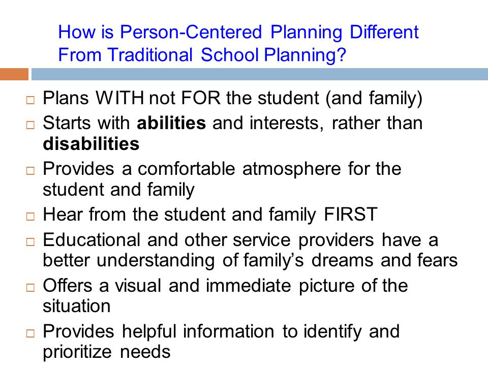 How is Person-Centered Planning Different From Traditional School Planning?  Plans WITH not FOR the student (and family)  Starts with abilities and