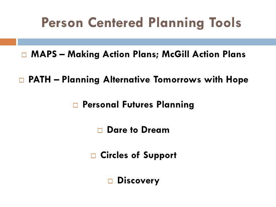 Person Centered Planning Tools  MAPS – Making Action Plans; McGill Action Plans  PATH – Planning Alternative Tomorrows with Hope  Personal Futures
