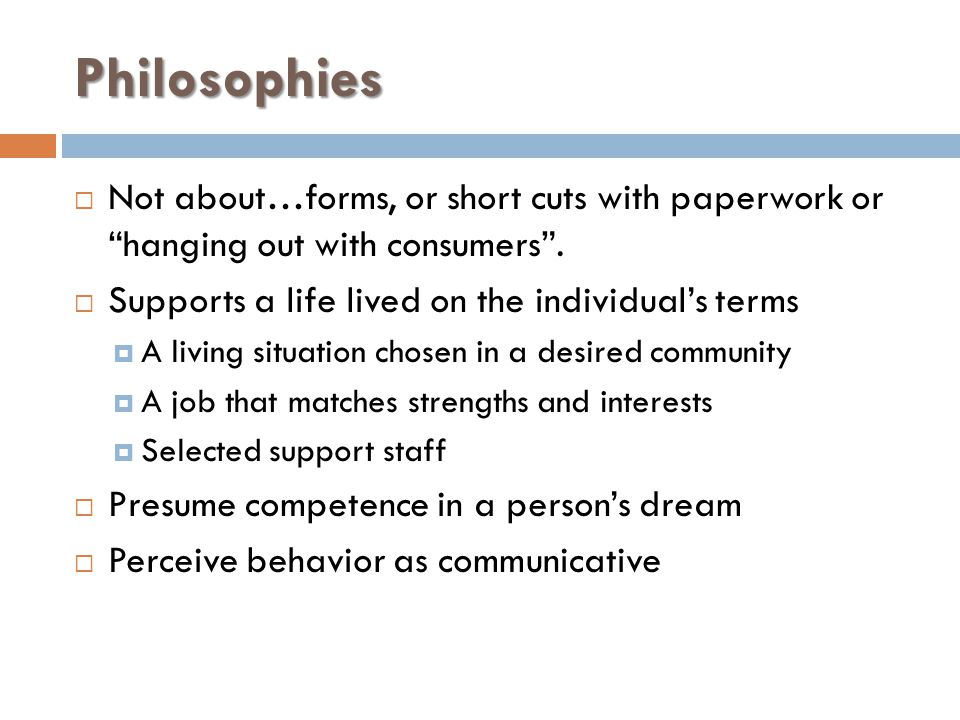 """Philosophies  Not about…forms, or short cuts with paperwork or """"hanging out with consumers"""".  Supports a life lived on the individual's terms  A li"""