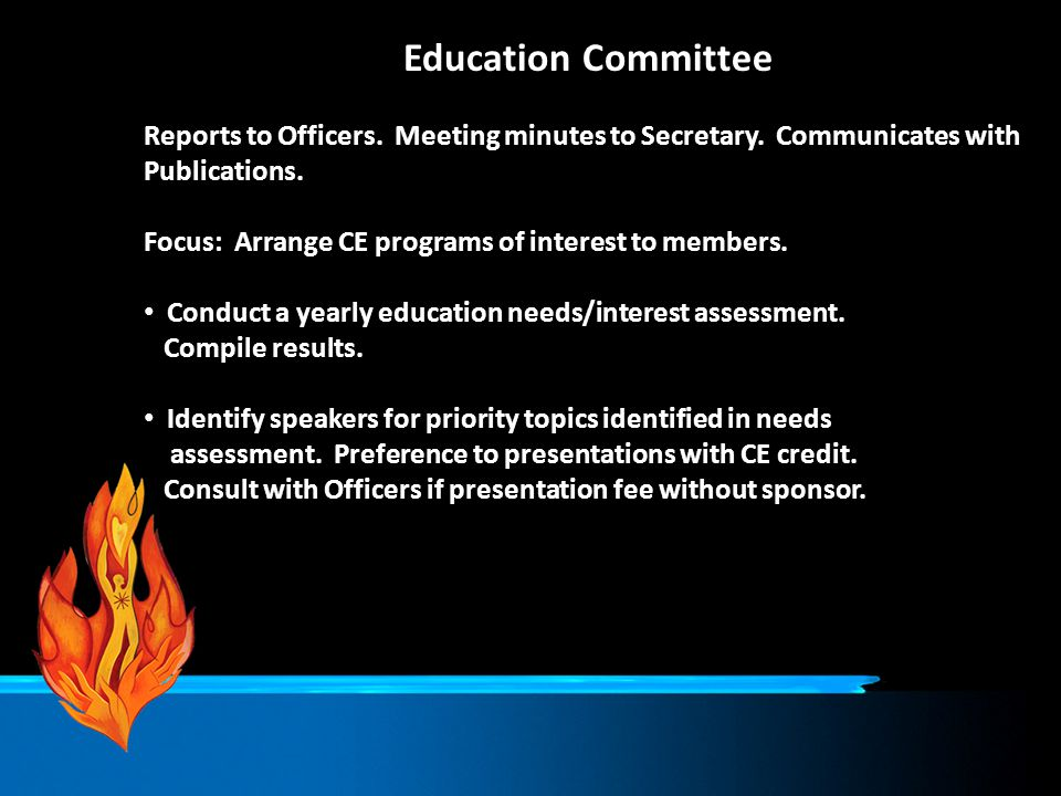 Education Committee Reports to Officers. Meeting minutes to Secretary. Communicates with Publications. Focus: Arrange CE programs of interest to membe