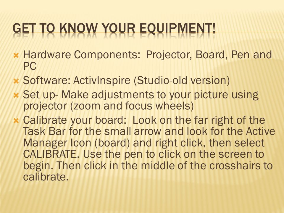  Hardware Components: Projector, Board, Pen and PC  Software: ActivInspire (Studio-old version)  Set up- Make adjustments to your picture using projector (zoom and focus wheels)  Calibrate your board: Look on the far right of the Task Bar for the small arrow and look for the Active Manager Icon (board) and right click, then select CALIBRATE.