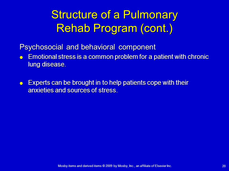 Mosby items and derived items © 2009 by Mosby, Inc., an affiliate of Elsevier Inc. 20 Structure of a Pulmonary Rehab Program (cont.) Psychosocial and