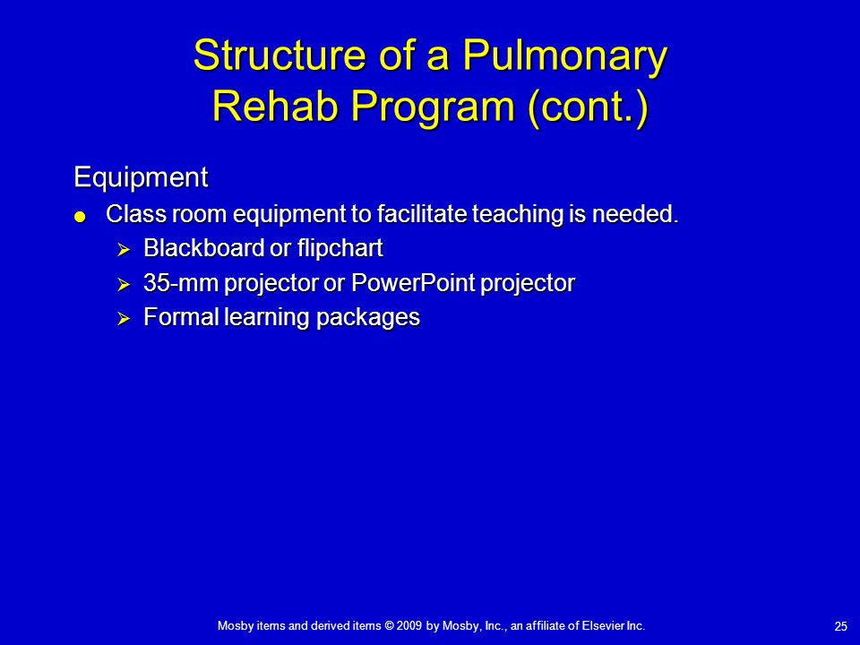 Mosby items and derived items © 2009 by Mosby, Inc., an affiliate of Elsevier Inc. 25 Structure of a Pulmonary Rehab Program (cont.) Equipment  Class