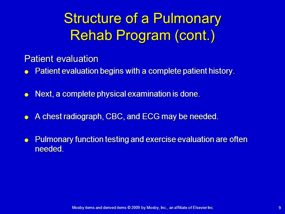 Mosby items and derived items © 2009 by Mosby, Inc., an affiliate of Elsevier Inc. 9 Structure of a Pulmonary Rehab Program (cont.) Patient evaluation