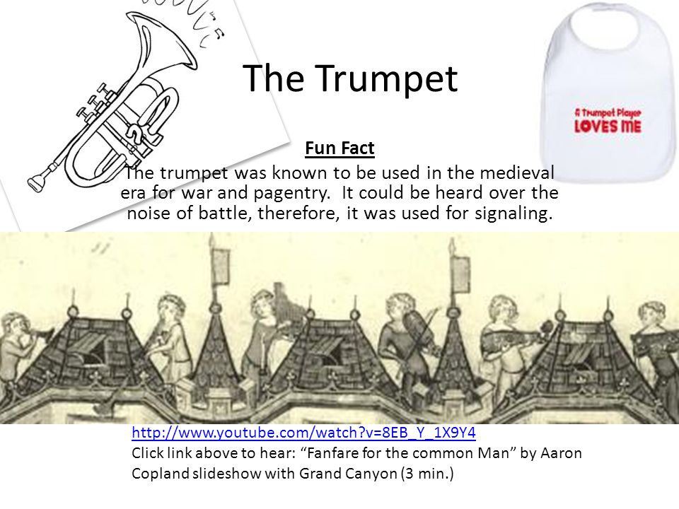 The Trumpet Fun Fact The trumpet was known to be used in the medieval era for war and pagentry. It could be heard over the noise of battle, therefore,