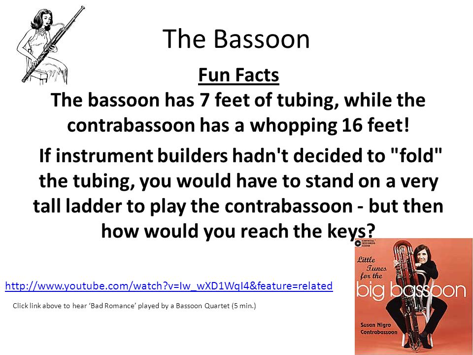 The Bassoon Fun Facts The bassoon has 7 feet of tubing, while the contrabassoon has a whopping 16 feet! If instrument builders hadn't decided to