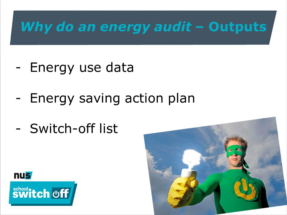 Why do an energy audit – Outputs -Energy use data -Energy saving action plan -Switch-off list